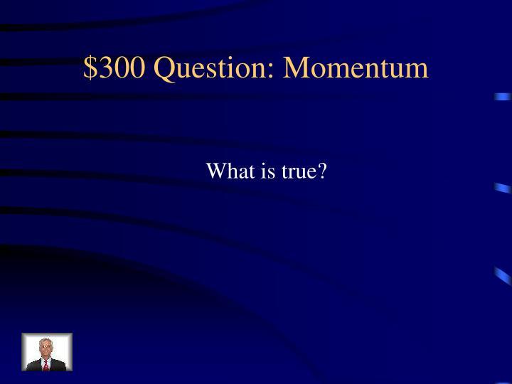 $300 Question: Momentum