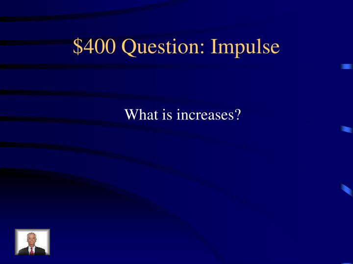 $400 Question: Impulse