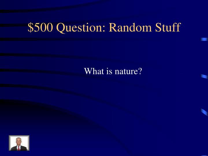 $500 Question: Random Stuff