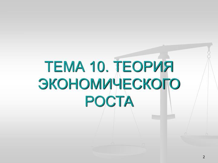 ТЕМА 10. ТЕОРИЯ ЭКОНОМИЧЕСКОГО РОСТА