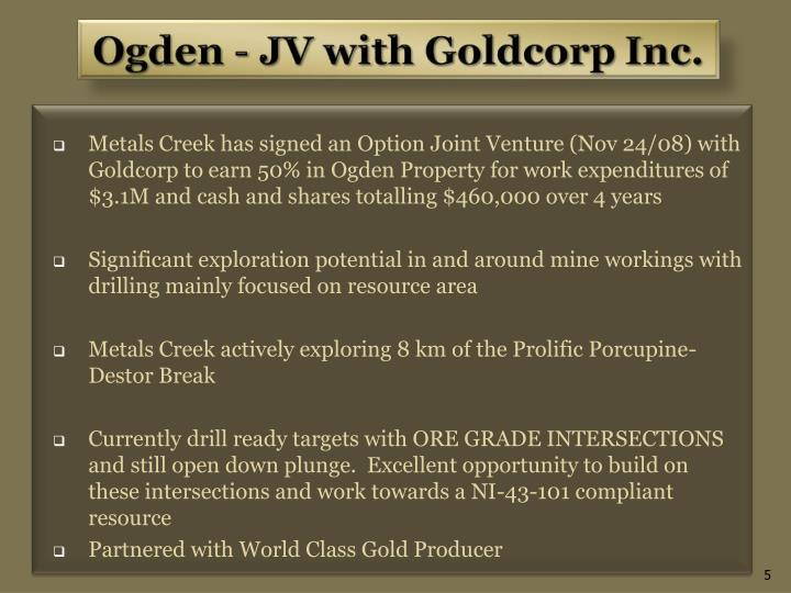 Metals Creek has signed an Option Joint Venture (Nov 24/08) with Goldcorp to earn 50% in Ogden Property for work expenditures of $3.1M and cash and shares totalling $460,000 over 4 years