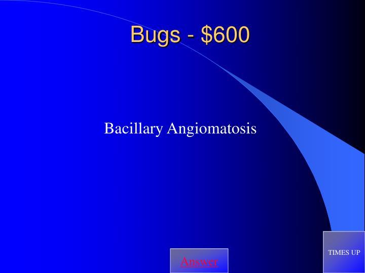 Bugs - $600