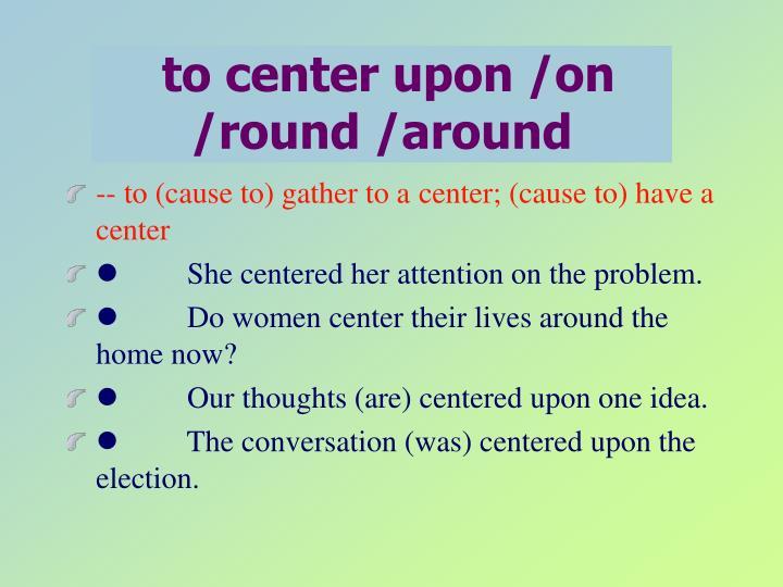 to center upon /on /round /around