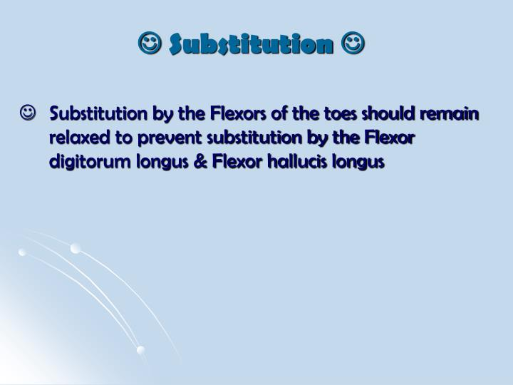 Substitution by the Flexors of the toes should remain relaxed to prevent substitution by the Flexor digitorum longus & Flexor hallucis longus