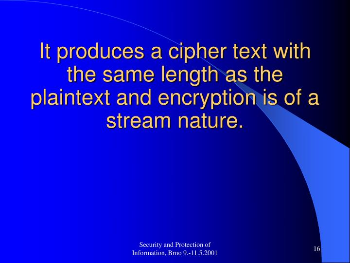 It produces a cipher text with the same length as the plaintext and encryption is of a stream nature