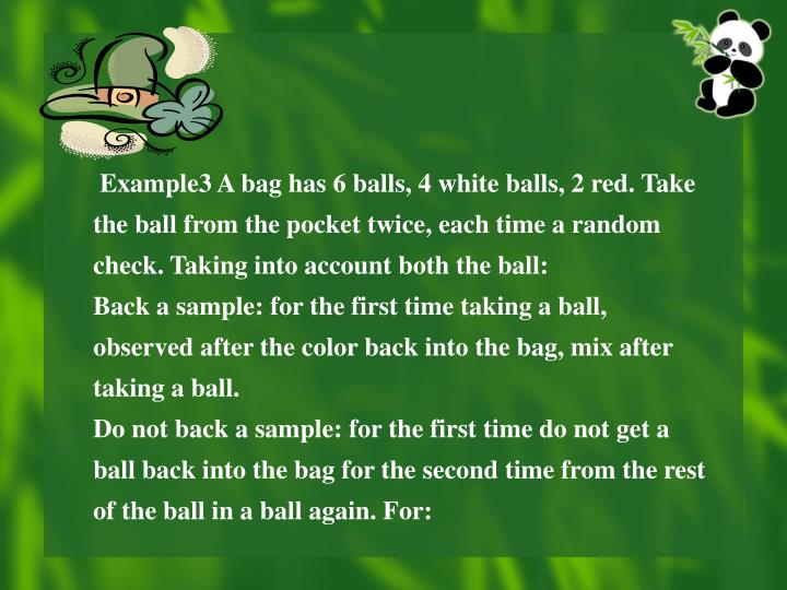 Example3 A bag has 6 balls, 4 white balls, 2 red. Take the ball from the pocket twice, each time a random check. Taking into account both the ball: