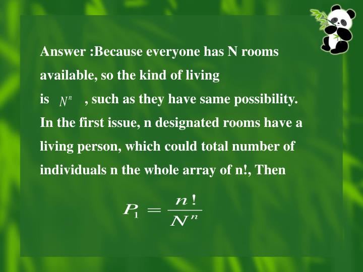 Answer :Because everyone has N rooms available, so the kind of living                               is          , such as they have same possibility.