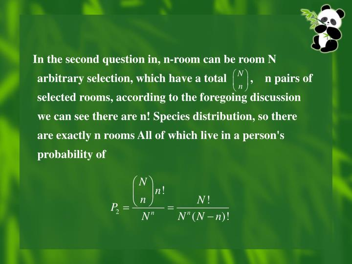 In the second question in, n-room can be room N arbitrary selection, which have a total        ,    n pairs of selected rooms, according to the foregoing discussion we can see there are n! Species distribution, so there are exactly n rooms All of which live in a person's probability of