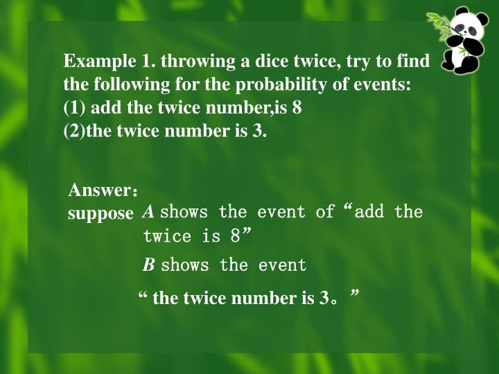 Example 1. throwing a dice twice, try to find the following for the probability of events: