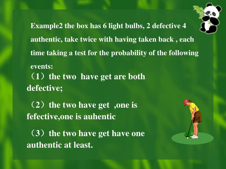 Example2 the box has 6 light bulbs, 2 defective 4 authentic, take twice with having taken back , each time taking a test for the probability of the following events: