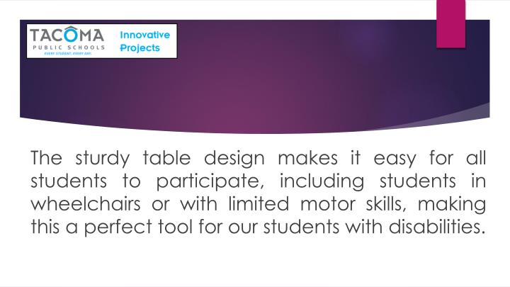 The sturdy table design makes it easy for all students to participate, including students in wheelchairs or with limited motor skills, making this a perfect tool for our students with disabilities.