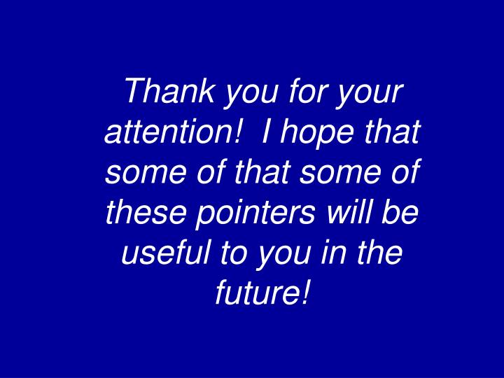 Thank you for your attention!  I hope that some of that some of these pointers will be useful to you in the future!