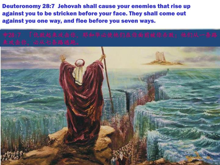 Deuteronomy 28:7  Jehovah shall cause your enemies that rise up against you to be stricken before your face. They shall come out against you one way, and flee before you seven ways.