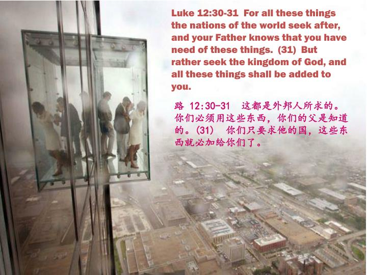 Luke 12:30-31  For all these things the nations of the world seek after, and your Father knows that you have need of these things.  (31)  But rather seek the kingdom of God, and all these things shall be added to you.