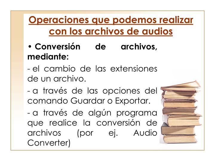 Operaciones que podemos realizar con los archivos de audios