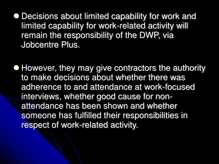 Decisions about limited capability for work and limited capability for work-related activity will remain the responsibility of the DWP, via Jobcentre Plus.