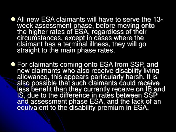All new ESA claimants will have to serve the 13-week assessment phase, before moving onto the higher rates of ESA, regardless of their circumstances, except in cases where the claimant has a terminal illness, they will go straight to the main phase rates.