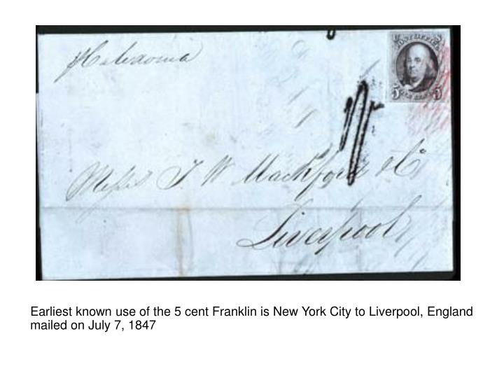 Earliest known use of the 5 cent Franklin is New York City to Liverpool, England mailed on July 7, 1847