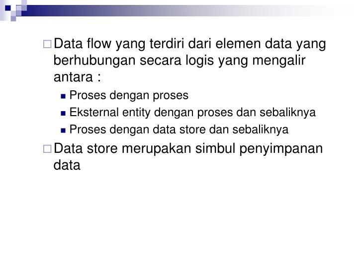 Data flow yang terdiri dari elemen data yang berhubungan secara logis yang mengalir antara :