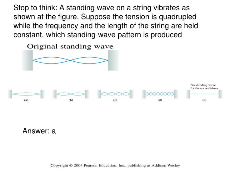 Stop to think: A standing wave on a string vibrates as shown at the figure. Suppose the tension is quadrupled while the frequency and the length of the string are held constant. which standing-wave pattern is produced
