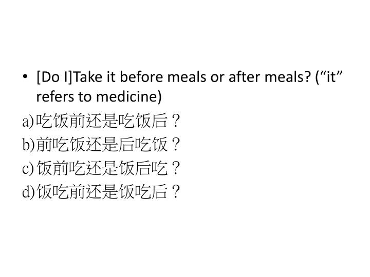 [Do I]Take it before meals or after meals?