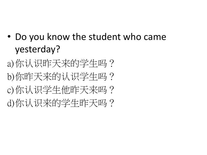 Do you know the student who came yesterday?