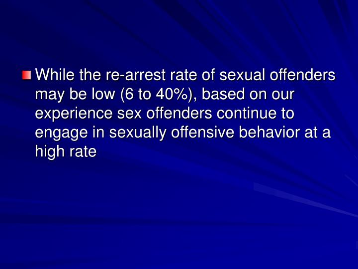 While the re-arrest rate of sexual offenders may be low (6 to 40%), based on our  experience sex offenders continue to engage in sexually offensive behavior at a high rate