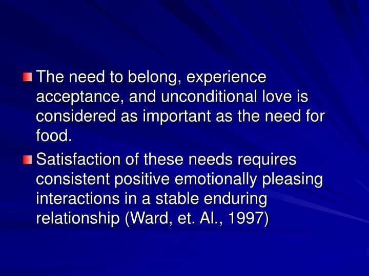 The need to belong, experience acceptance, and unconditional love is considered as important as the need for food.