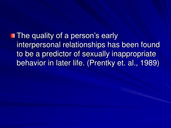 The quality of a person's early interpersonal relationships has been found to be a predictor of sexually inappropriate behavior in later life. (Prentky et. al., 1989)