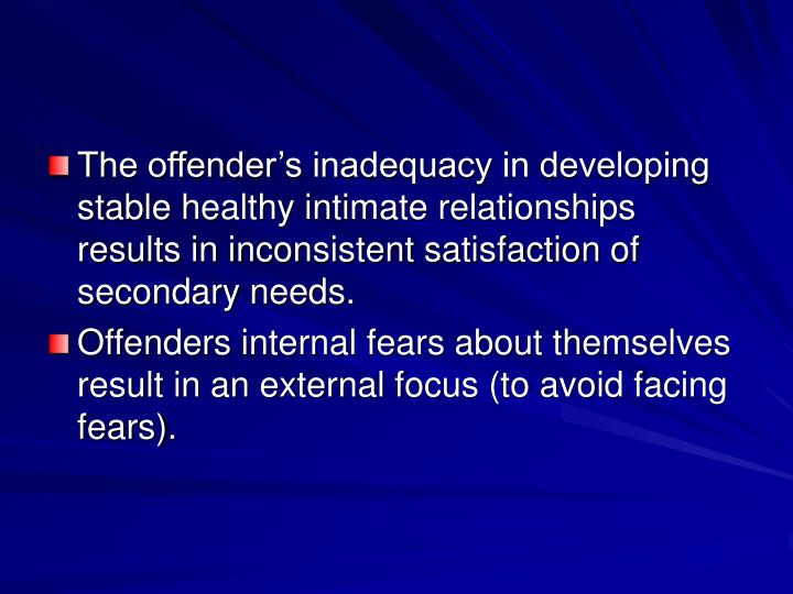 The offender's inadequacy in developing stable healthy intimate relationships results in inconsistent satisfaction of secondary needs.