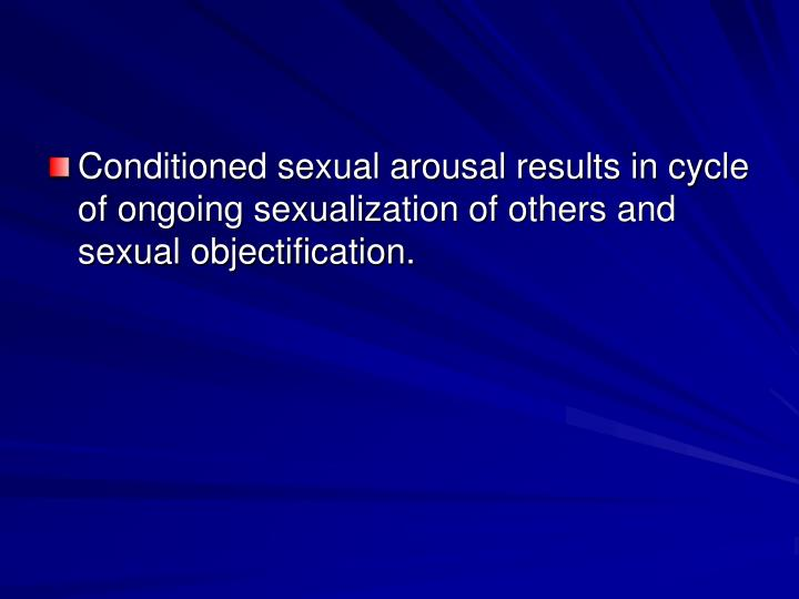 Conditioned sexual arousal results in cycle of ongoing sexualization of others and sexual objectification.