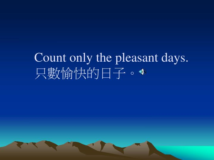 Count only the pleasant days.