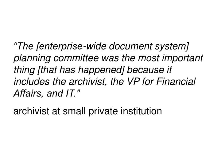 """The [enterprise-wide document system] planning committee was the most important thing [that has happened] because it includes the archivist, the VP for Financial Affairs, and IT."""