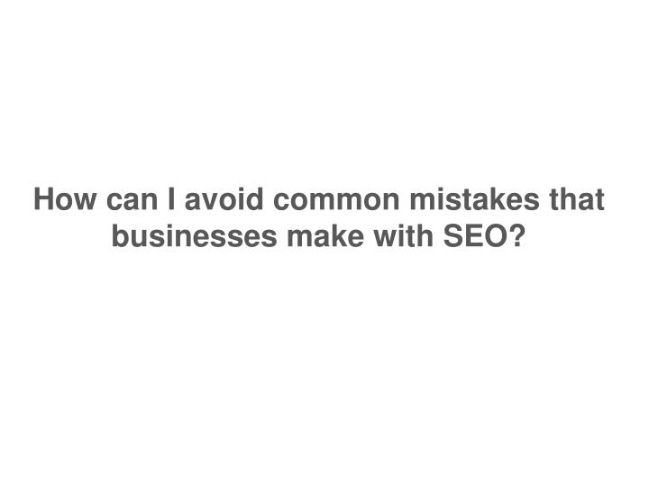 How can I avoid common mistakes that businesses make with SEO?