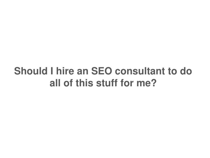 Should I hire an SEO consultant to do all of this stuff for me?