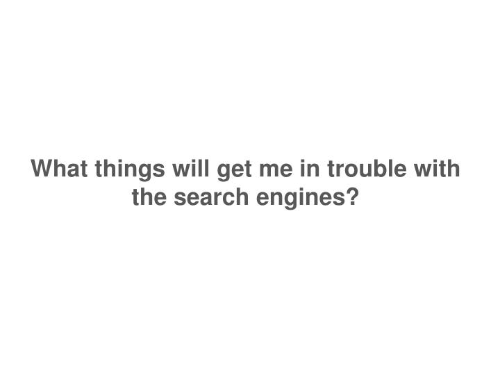 What things will get me in trouble with the search engines?