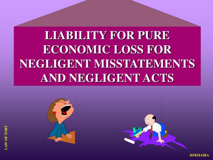 LIABILITY FOR PURE ECONOMIC LOSS FOR NEGLIGENT MISSTATEMENTS AND NEGLIGENT ACTS