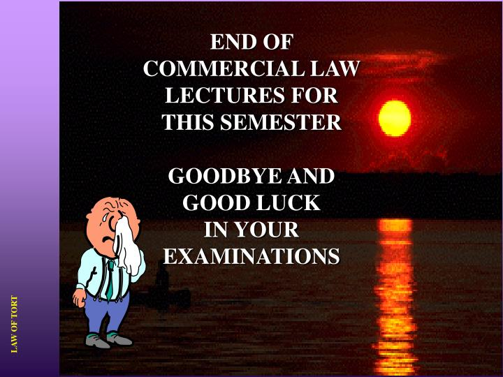 END OF COMMERCIAL LAW LECTURES FOR THIS SEMESTER