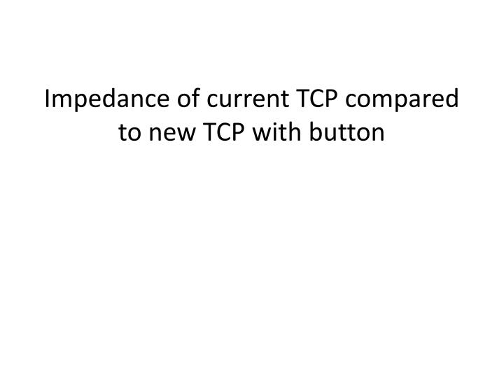 impedance of current tcp compared to new tcp with button n.