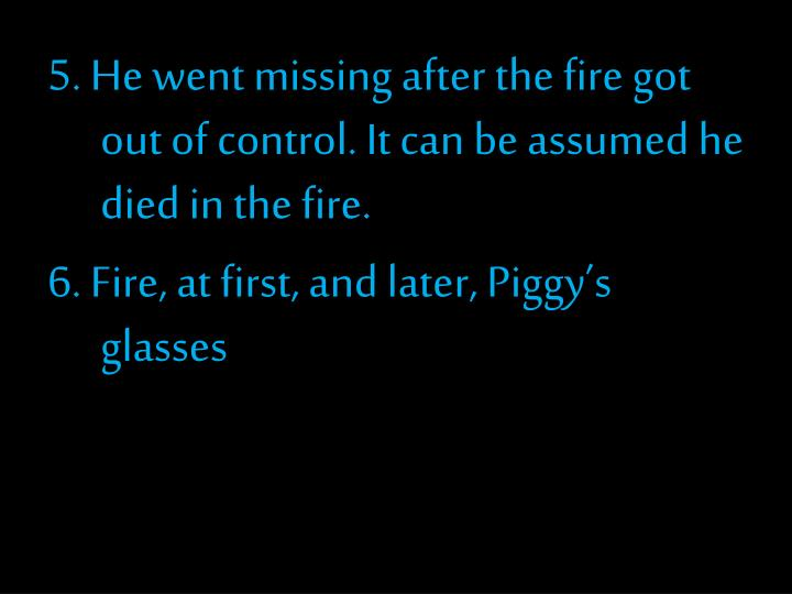 5. He went missing after the fire got out of control. It can be assumed he died in the fire.