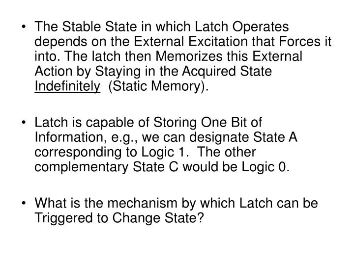 The Stable State in which Latch Operates depends on the External Excitation that Forces it into. The latch then Memorizes this External Action by Staying in the Acquired State