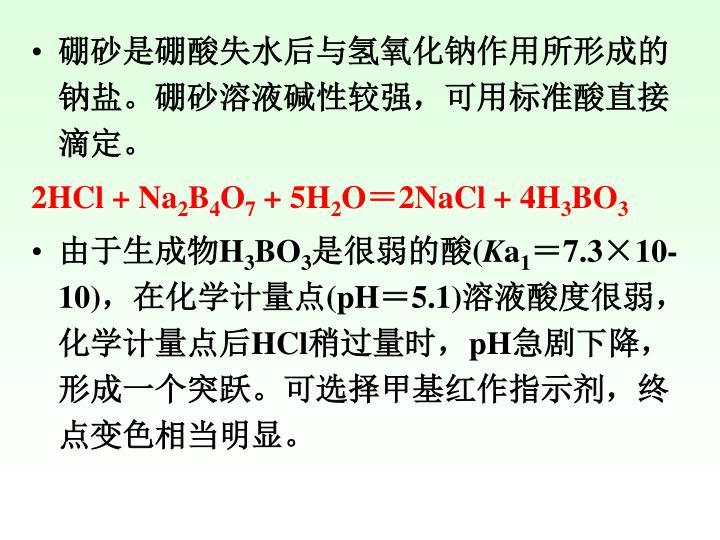 硼砂是硼酸失水后与氢氧化钠作用所形成的钠盐。硼砂溶液碱性较强,可用标准酸直接滴定。