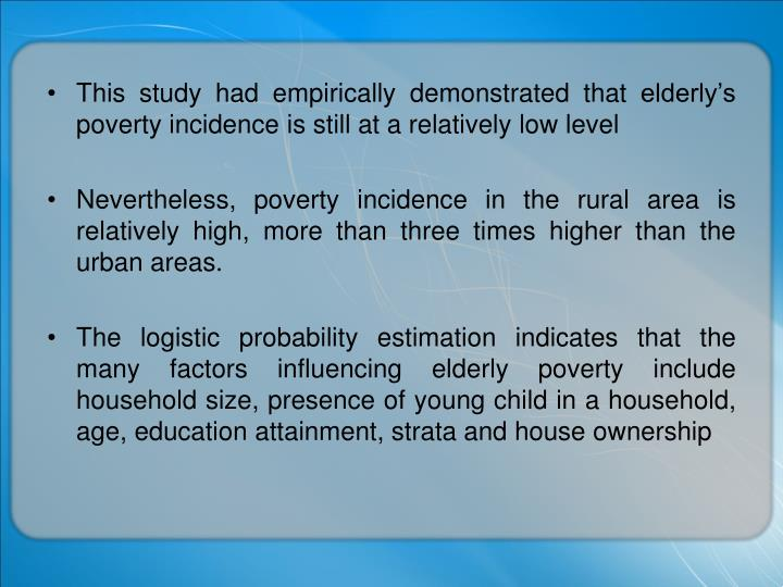This study had empirically demonstrated that elderly's poverty incidence is still at a relatively low level