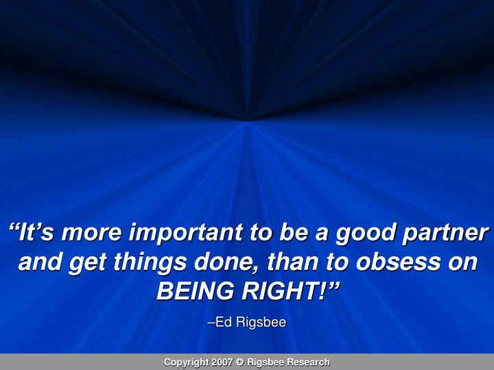 """It's more important to be a good partner and get things done, than to obsess on BEING RIGHT!"""