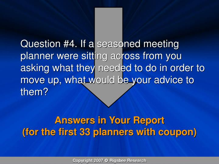 Question #4. If a seasoned meeting planner were sitting across from you asking what they needed to do in order to move up, what would be your advice to them?