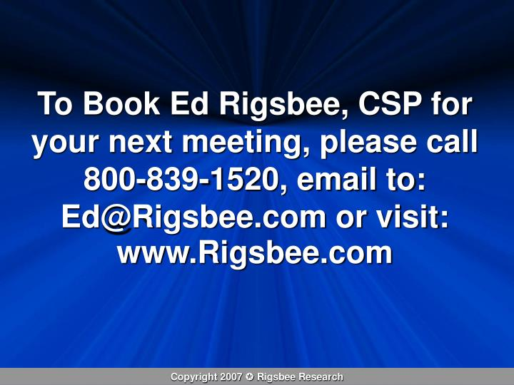 To Book Ed Rigsbee, CSP for your next meeting, please call 800-839-1520, email to: Ed@Rigsbee.com or visit: www.Rigsbee.com