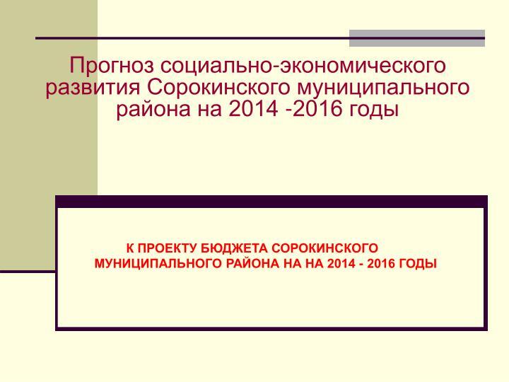 К ПРОЕКТУ БЮДЖЕТА СОРОКИНСКОГО   МУНИЦИПАЛЬНОГО РАЙОНА НА НА 2014 - 2016 ГОДЫ