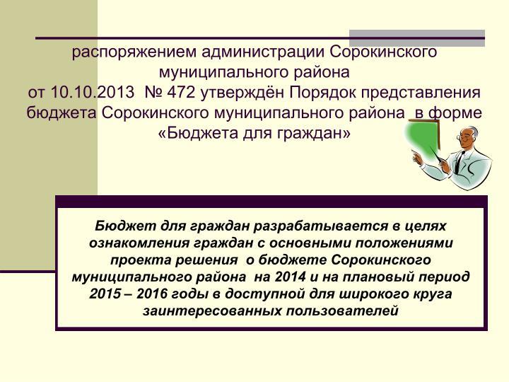 распоряжением администрации Сорокинского муниципального района                                                                                                        от 10.10.2013  № 472 утверждён Порядок представления бюджета Сорокинского муниципального района  в форме «Бюджета для граждан»