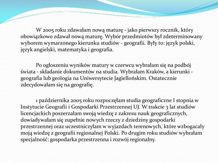 W 2005 roku zdawałam nową maturę - jako pierwszy rocznik, który obowiązkowo zdawał nową maturę. Wybór przedmiotów był zdeterminowany wyborem wymarzonego kierunku studiów - geografii. Były to: język polski, język angielski, matematyka i geografia.