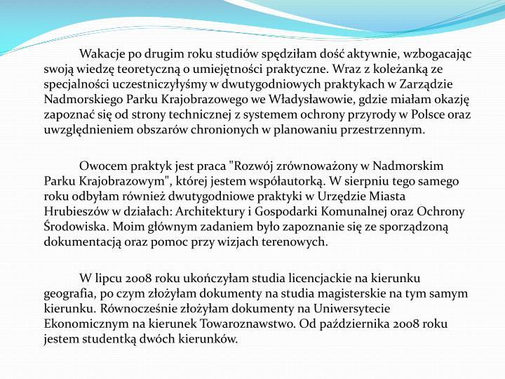 Wakacje po drugim roku studiów spędziłam dość aktywnie, wzbogacając swoją wiedzę teoretyczną o umiejętności praktyczne. Wraz z koleżanką ze specjalności uczestniczyłyśmy w dwutygodniowych praktykach w Zarządzie Nadmorskiego Parku Krajobrazowego we Władysławowie, gdzie miałam okazję zapoznać się od strony technicznej z systemem ochrony przyrody w Polsce oraz uwzględnieniem obszarów chronionych w planowaniu przestrzennym.